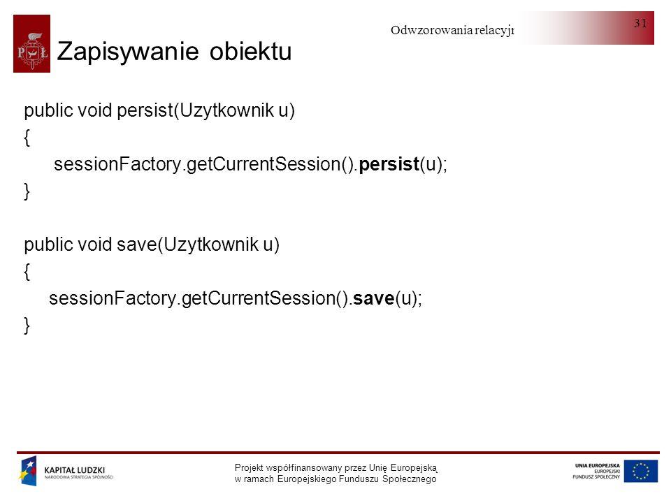 Odwzorowania relacyjno-obiektowe Projekt współfinansowany przez Unię Europejską w ramach Europejskiego Funduszu Społecznego 31 Zapisywanie obiektu public void persist(Uzytkownik u) { sessionFactory.getCurrentSession().persist(u); } public void save(Uzytkownik u) { sessionFactory.getCurrentSession().save(u); }