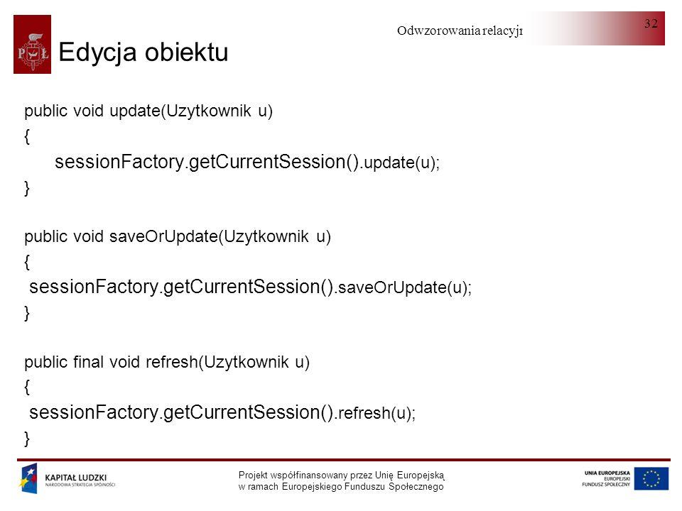 Odwzorowania relacyjno-obiektowe Projekt współfinansowany przez Unię Europejską w ramach Europejskiego Funduszu Społecznego 32 Edycja obiektu public void update(Uzytkownik u) { sessionFactory.getCurrentSession().