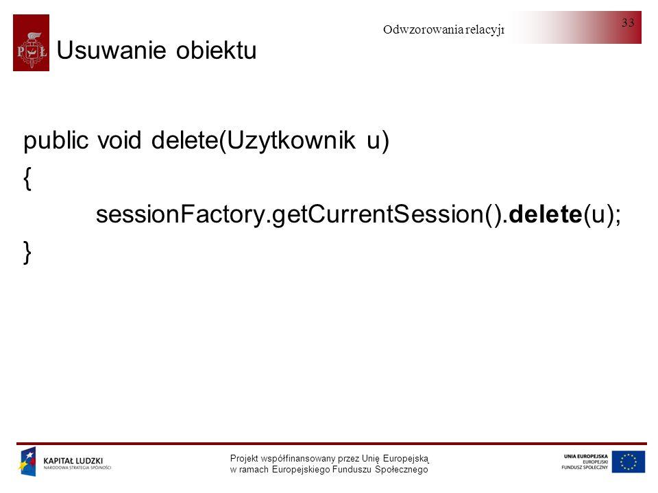 Odwzorowania relacyjno-obiektowe Projekt współfinansowany przez Unię Europejską w ramach Europejskiego Funduszu Społecznego 33 Usuwanie obiektu public void delete(Uzytkownik u) { sessionFactory.getCurrentSession().delete(u); }