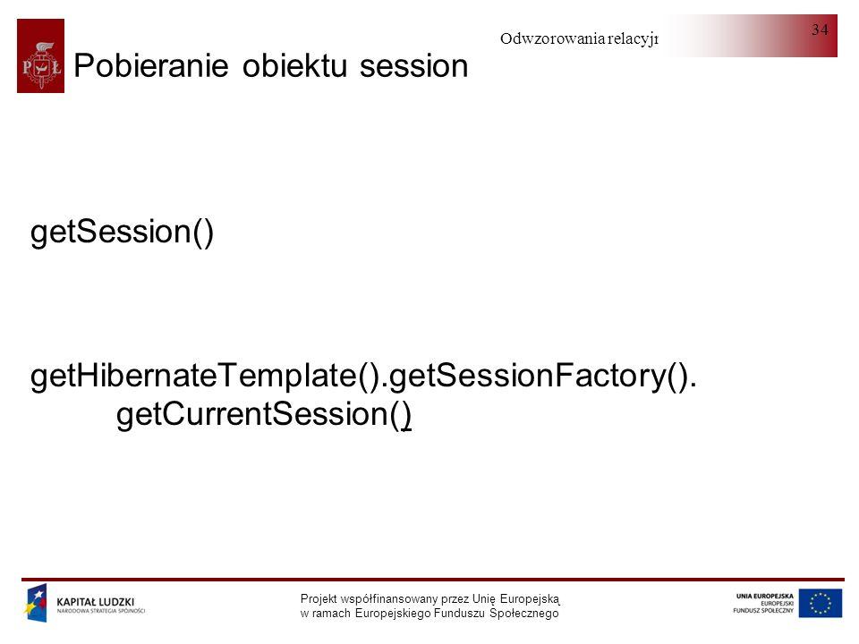 Odwzorowania relacyjno-obiektowe Projekt współfinansowany przez Unię Europejską w ramach Europejskiego Funduszu Społecznego 34 Pobieranie obiektu session getSession() getHibernateTemplate().getSessionFactory().