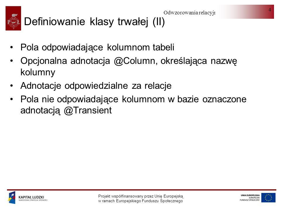 Odwzorowania relacyjno-obiektowe Projekt współfinansowany przez Unię Europejską w ramach Europejskiego Funduszu Społecznego 4 Definiowanie klasy trwałej (II) Pola odpowiadające kolumnom tabeli Opcjonalna adnotacja @Column, określająca nazwę kolumny Adnotacje odpowiedzialne za relacje Pola nie odpowiadające kolumnom w bazie oznaczone adnotacją @Transient