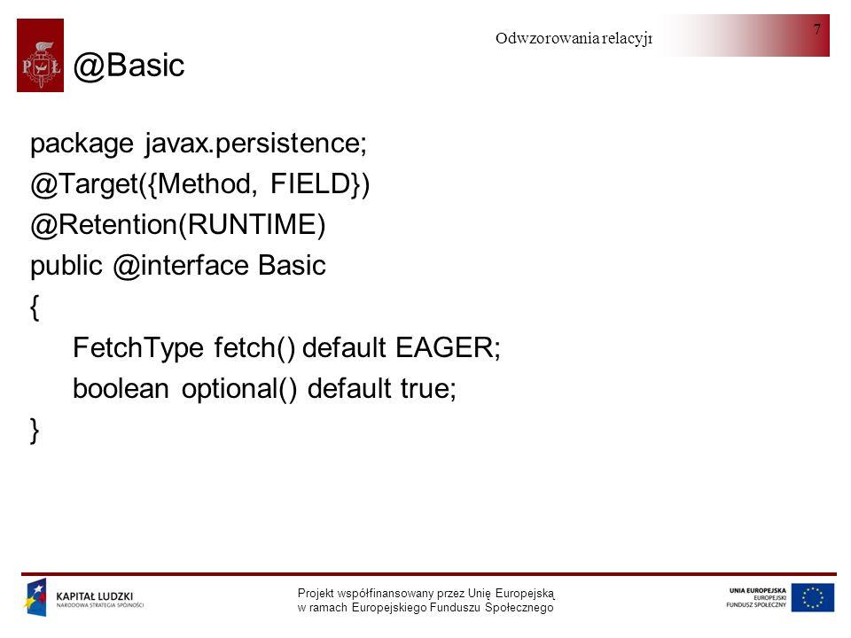 Odwzorowania relacyjno-obiektowe Projekt współfinansowany przez Unię Europejską w ramach Europejskiego Funduszu Społecznego 7 @Basic package javax.persistence; @Target({Method, FIELD}) @Retention(RUNTIME) public @interface Basic { FetchType fetch() default EAGER; boolean optional() default true; }