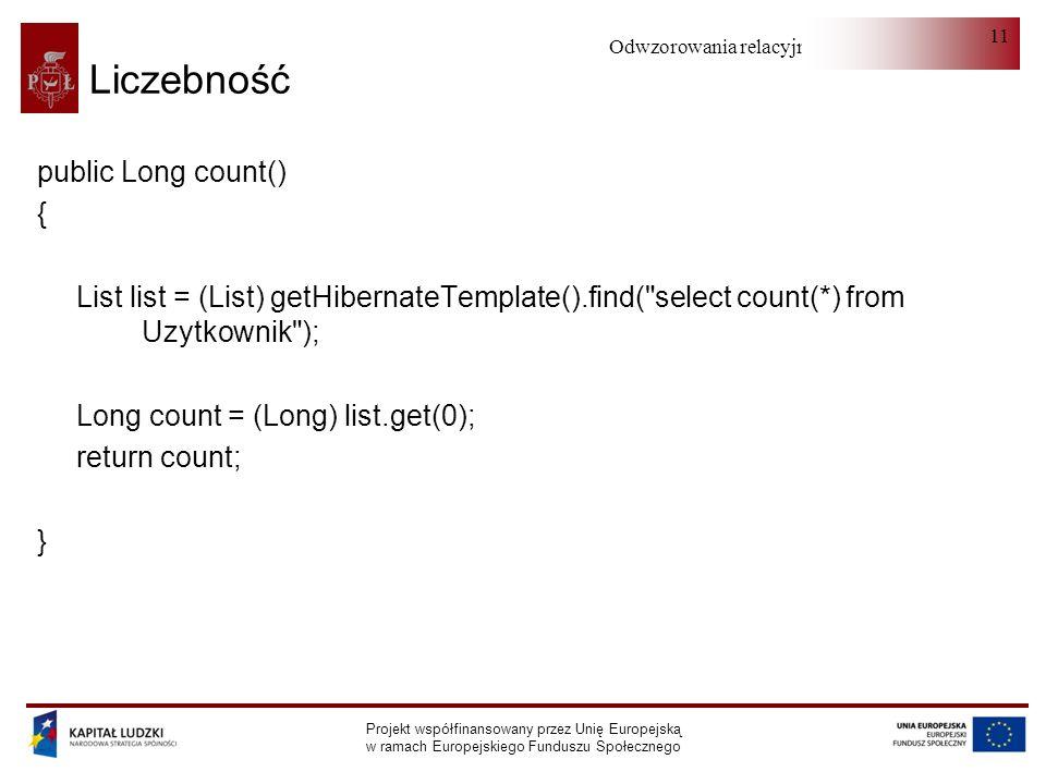 Odwzorowania relacyjno-obiektowe Projekt współfinansowany przez Unię Europejską w ramach Europejskiego Funduszu Społecznego 11 Liczebność public Long count() { List list = (List) getHibernateTemplate().find( select count(*) from Uzytkownik ); Long count = (Long) list.get(0); return count; }