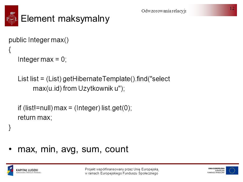 Odwzorowania relacyjno-obiektowe Projekt współfinansowany przez Unię Europejską w ramach Europejskiego Funduszu Społecznego 12 Element maksymalny public Integer max() { Integer max = 0; List list = (List) getHibernateTemplate().find( select max(u.id) from Uzytkownik u ); if (list!=null) max = (Integer) list.get(0); return max; } max, min, avg, sum, count