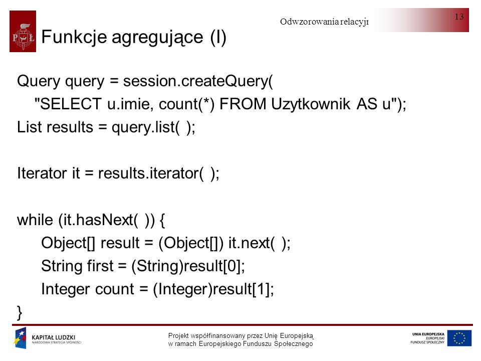 Odwzorowania relacyjno-obiektowe Projekt współfinansowany przez Unię Europejską w ramach Europejskiego Funduszu Społecznego 13 Funkcje agregujące (I) Query query = session.createQuery( SELECT u.imie, count(*) FROM Uzytkownik AS u ); List results = query.list( ); Iterator it = results.iterator( ); while (it.hasNext( )) { Object[] result = (Object[]) it.next( ); String first = (String)result[0]; Integer count = (Integer)result[1]; }