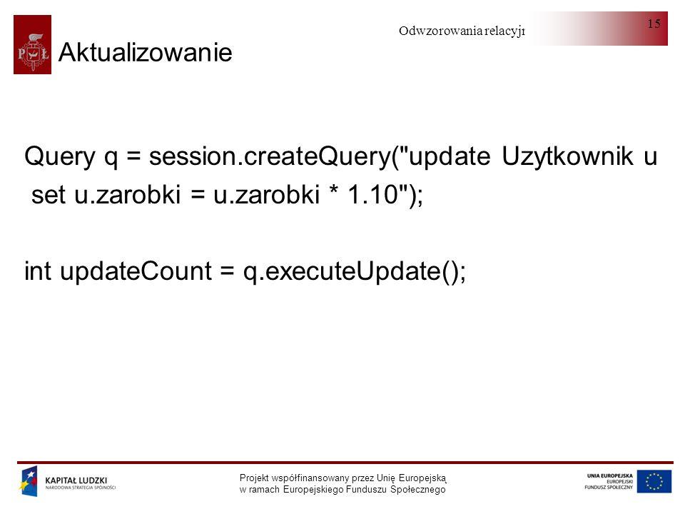 Odwzorowania relacyjno-obiektowe Projekt współfinansowany przez Unię Europejską w ramach Europejskiego Funduszu Społecznego 15 Aktualizowanie Query q = session.createQuery( update Uzytkownik u set u.zarobki = u.zarobki * 1.10 ); int updateCount = q.executeUpdate();