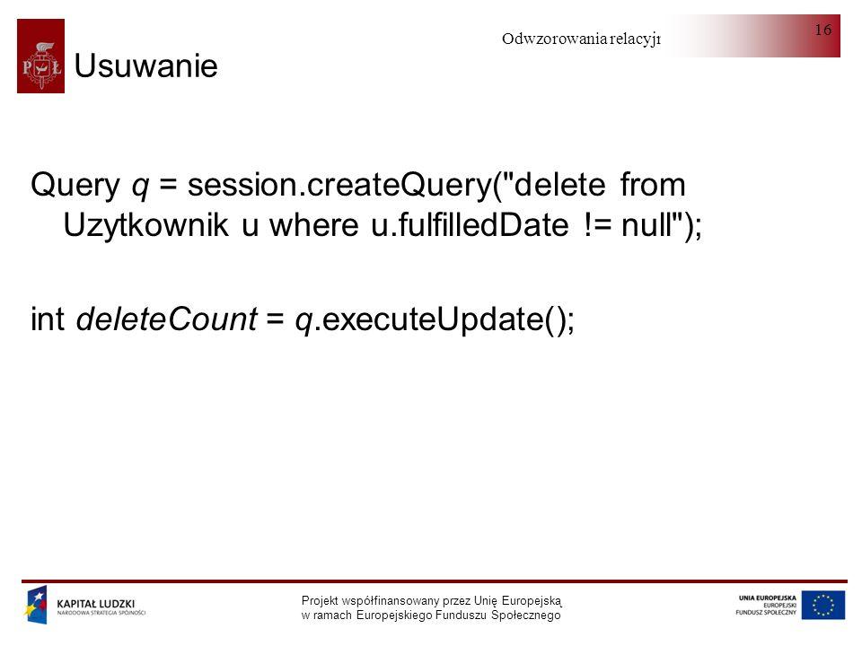 Odwzorowania relacyjno-obiektowe Projekt współfinansowany przez Unię Europejską w ramach Europejskiego Funduszu Społecznego 16 Usuwanie Query q = session.createQuery( delete from Uzytkownik u where u.fulfilledDate != null ); int deleteCount = q.executeUpdate();