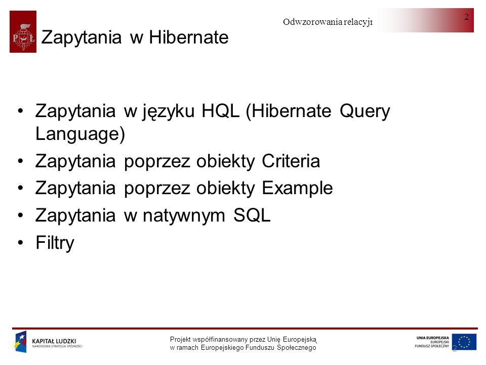 Odwzorowania relacyjno-obiektowe Projekt współfinansowany przez Unię Europejską w ramach Europejskiego Funduszu Społecznego 2 2 Zapytania w Hibernate Zapytania w języku HQL (Hibernate Query Language) Zapytania poprzez obiekty Criteria Zapytania poprzez obiekty Example Zapytania w natywnym SQL Filtry