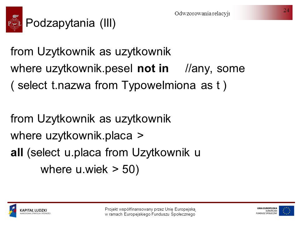 Odwzorowania relacyjno-obiektowe Projekt współfinansowany przez Unię Europejską w ramach Europejskiego Funduszu Społecznego 24 Podzapytania (III) from Uzytkownik as uzytkownik where uzytkownik.pesel not in //any, some ( select t.nazwa from TypoweImiona as t ) from Uzytkownik as uzytkownik where uzytkownik.placa > all (select u.placa from Uzytkownik u where u.wiek > 50)