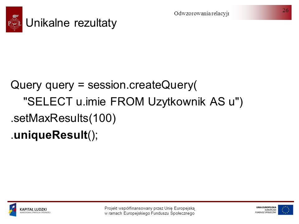 Odwzorowania relacyjno-obiektowe Projekt współfinansowany przez Unię Europejską w ramach Europejskiego Funduszu Społecznego 26 Unikalne rezultaty Query query = session.createQuery( SELECT u.imie FROM Uzytkownik AS u ).setMaxResults(100).uniqueResult();