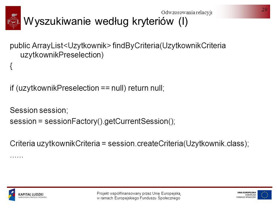 Odwzorowania relacyjno-obiektowe Projekt współfinansowany przez Unię Europejską w ramach Europejskiego Funduszu Społecznego 29 Wyszukiwanie według kryteriów (I) public ArrayList findByCriteria(UzytkownikCriteria uzytkownikPreselection) { if (uzytkownikPreselection == null) return null; Session session; session = sessionFactory().getCurrentSession(); Criteria uzytkownikCriteria = session.createCriteria(Uzytkownik.class);......