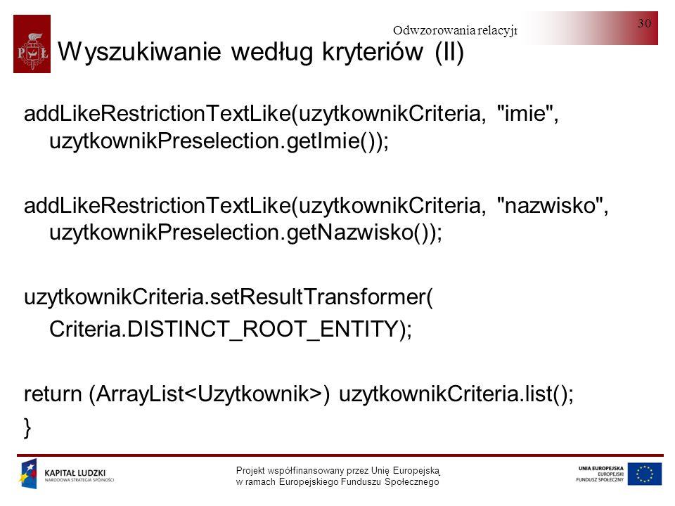 Odwzorowania relacyjno-obiektowe Projekt współfinansowany przez Unię Europejską w ramach Europejskiego Funduszu Społecznego 30 Wyszukiwanie według kryteriów (II) addLikeRestrictionTextLike(uzytkownikCriteria, imie , uzytkownikPreselection.getImie()); addLikeRestrictionTextLike(uzytkownikCriteria, nazwisko , uzytkownikPreselection.getNazwisko()); uzytkownikCriteria.setResultTransformer( Criteria.DISTINCT_ROOT_ENTITY); return (ArrayList ) uzytkownikCriteria.list(); }