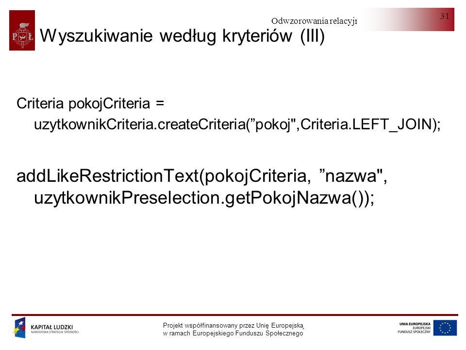 Odwzorowania relacyjno-obiektowe Projekt współfinansowany przez Unię Europejską w ramach Europejskiego Funduszu Społecznego 31 Wyszukiwanie według kryteriów (III) Criteria pokojCriteria = uzytkownikCriteria.createCriteria(pokoj ,Criteria.LEFT_JOIN); addLikeRestrictionText(pokojCriteria, nazwa , uzytkownikPreselection.getPokojNazwa());