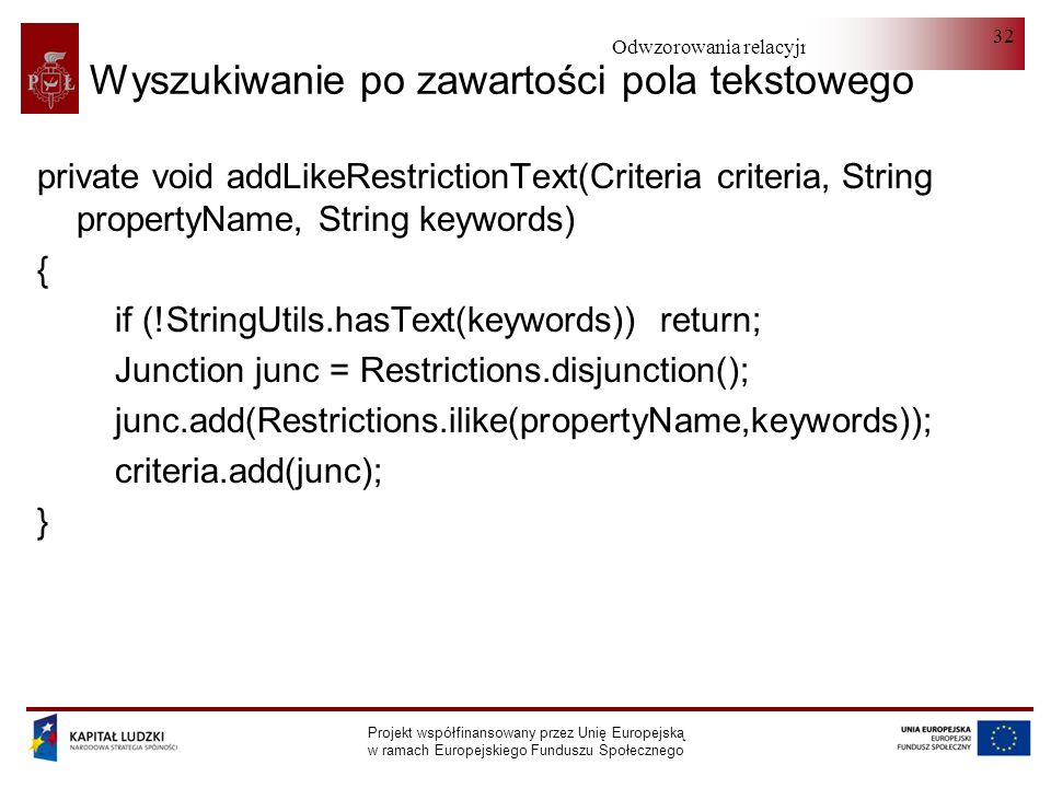 Odwzorowania relacyjno-obiektowe Projekt współfinansowany przez Unię Europejską w ramach Europejskiego Funduszu Społecznego 32 Wyszukiwanie po zawartości pola tekstowego private void addLikeRestrictionText(Criteria criteria, String propertyName, String keywords) { if (!StringUtils.hasText(keywords)) return; Junction junc = Restrictions.disjunction(); junc.add(Restrictions.ilike(propertyName,keywords)); criteria.add(junc); }
