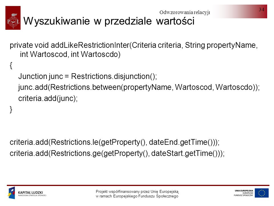 Odwzorowania relacyjno-obiektowe Projekt współfinansowany przez Unię Europejską w ramach Europejskiego Funduszu Społecznego 34 Wyszukiwanie w przedziale wartości private void addLikeRestrictionInter(Criteria criteria, String propertyName, int Wartoscod, int Wartoscdo) { Junction junc = Restrictions.disjunction(); junc.add(Restrictions.between(propertyName, Wartoscod, Wartoscdo)); criteria.add(junc); } criteria.add(Restrictions.le(getProperty(), dateEnd.getTime())); criteria.add(Restrictions.ge(getProperty(), dateStart.getTime()));
