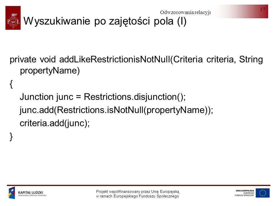 Odwzorowania relacyjno-obiektowe Projekt współfinansowany przez Unię Europejską w ramach Europejskiego Funduszu Społecznego 37 Wyszukiwanie po zajętości pola (I) private void addLikeRestrictionisNotNull(Criteria criteria, String propertyName) { Junction junc = Restrictions.disjunction(); junc.add(Restrictions.isNotNull(propertyName)); criteria.add(junc); }