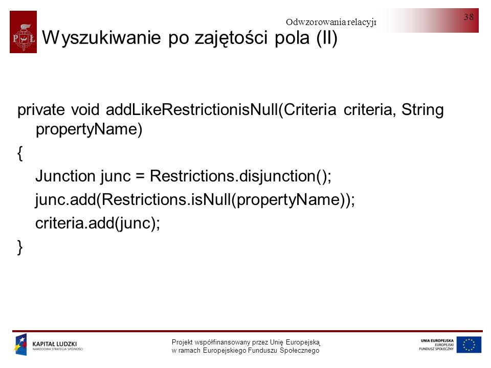 Odwzorowania relacyjno-obiektowe Projekt współfinansowany przez Unię Europejską w ramach Europejskiego Funduszu Społecznego 38 Wyszukiwanie po zajętości pola (II) private void addLikeRestrictionisNull(Criteria criteria, String propertyName) { Junction junc = Restrictions.disjunction(); junc.add(Restrictions.isNull(propertyName)); criteria.add(junc); }