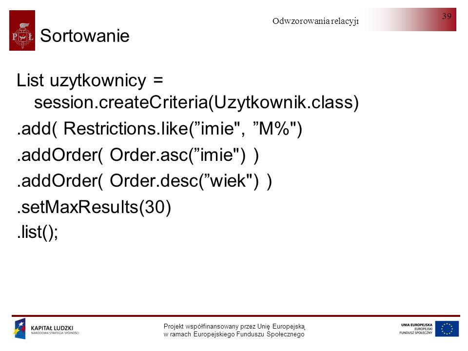 Odwzorowania relacyjno-obiektowe Projekt współfinansowany przez Unię Europejską w ramach Europejskiego Funduszu Społecznego 39 Sortowanie List uzytkownicy = session.createCriteria(Uzytkownik.class).add( Restrictions.like(imie , M% ).addOrder( Order.asc(imie ) ).addOrder( Order.desc(wiek ) ).setMaxResults(30).list();