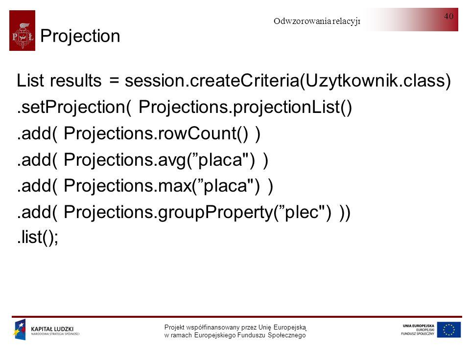 Odwzorowania relacyjno-obiektowe Projekt współfinansowany przez Unię Europejską w ramach Europejskiego Funduszu Społecznego 40 List results = session.createCriteria(Uzytkownik.class).setProjection( Projections.projectionList().add( Projections.rowCount() ).add( Projections.avg(placa ) ).add( Projections.max(placa ) ).add( Projections.groupProperty(plec ) )).list(); Projection