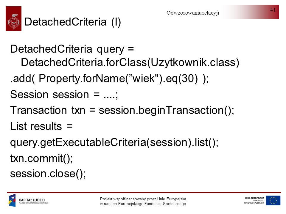Odwzorowania relacyjno-obiektowe Projekt współfinansowany przez Unię Europejską w ramach Europejskiego Funduszu Społecznego 41 DetachedCriteria (I) DetachedCriteria query = DetachedCriteria.forClass(Uzytkownik.class).add( Property.forName(wiek ).eq(30) ); Session session =....; Transaction txn = session.beginTransaction(); List results = query.getExecutableCriteria(session).list(); txn.commit(); session.close();