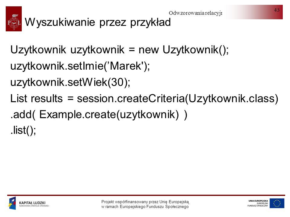 Odwzorowania relacyjno-obiektowe Projekt współfinansowany przez Unię Europejską w ramach Europejskiego Funduszu Społecznego 43 Wyszukiwanie przez przykład Uzytkownik uzytkownik = new Uzytkownik(); uzytkownik.setImie(Marek ); uzytkownik.setWiek(30); List results = session.createCriteria(Uzytkownik.class).add( Example.create(uzytkownik) ).list();
