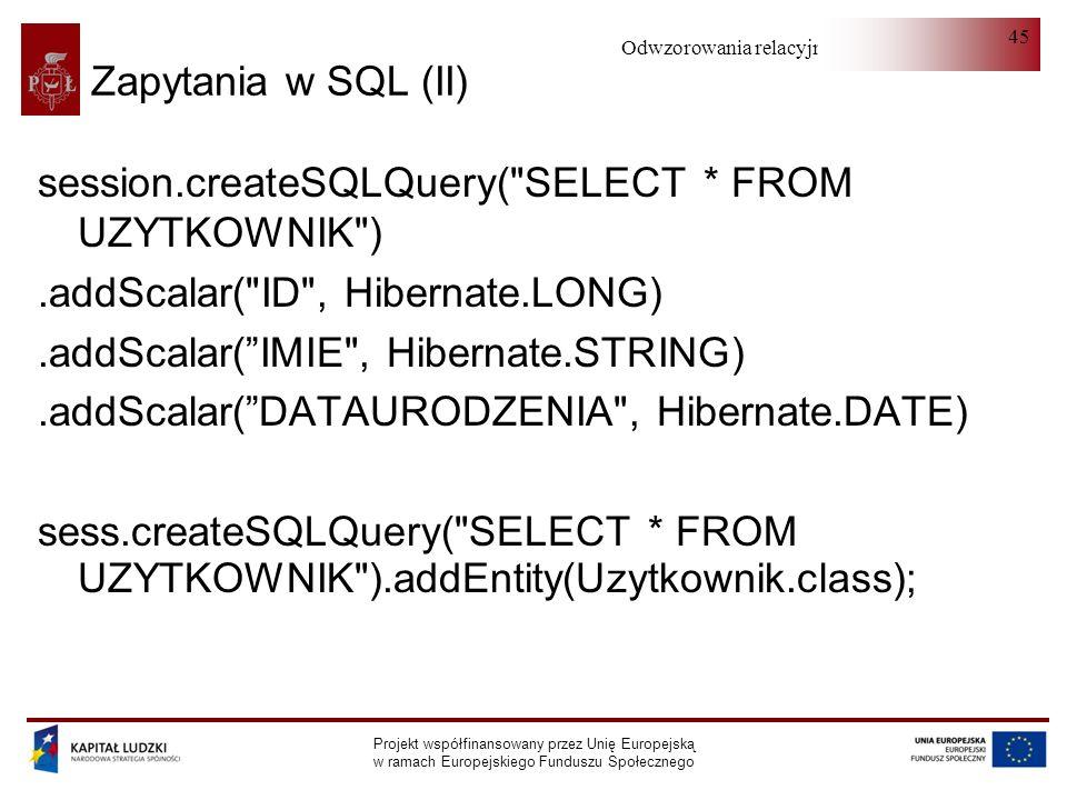Odwzorowania relacyjno-obiektowe Projekt współfinansowany przez Unię Europejską w ramach Europejskiego Funduszu Społecznego 45 Zapytania w SQL (II) session.createSQLQuery( SELECT * FROM UZYTKOWNIK ).addScalar( ID , Hibernate.LONG).addScalar(IMIE , Hibernate.STRING).addScalar(DATAURODZENIA , Hibernate.DATE) sess.createSQLQuery( SELECT * FROM UZYTKOWNIK ).addEntity(Uzytkownik.class);