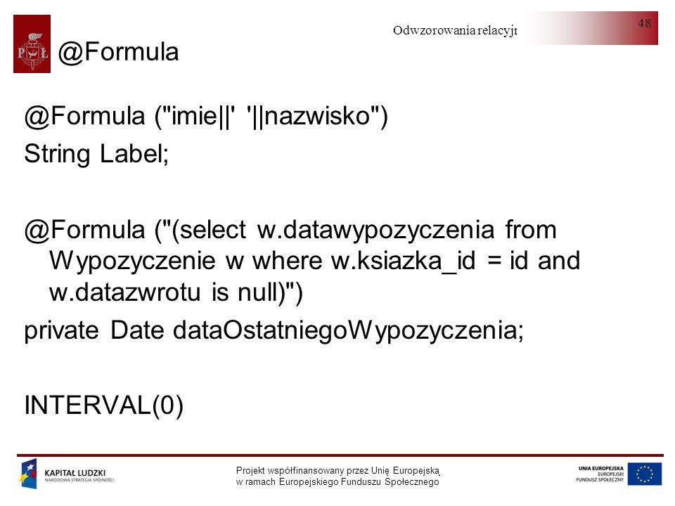 Odwzorowania relacyjno-obiektowe Projekt współfinansowany przez Unię Europejską w ramach Europejskiego Funduszu Społecznego 48 @Formula @Formula ( imie|| ||nazwisko ) String Label; @Formula ( (select w.datawypozyczenia from Wypozyczenie w where w.ksiazka_id = id and w.datazwrotu is null) ) private Date dataOstatniegoWypozyczenia; INTERVAL(0)