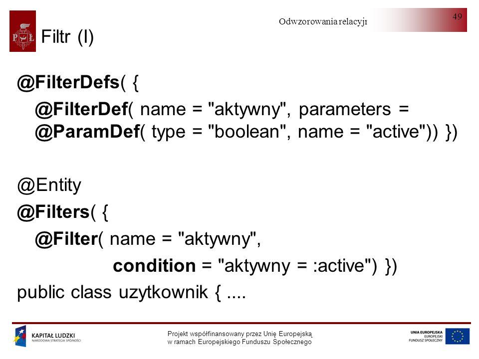 Odwzorowania relacyjno-obiektowe Projekt współfinansowany przez Unię Europejską w ramach Europejskiego Funduszu Społecznego 49 Filtr (I) @FilterDefs( { @FilterDef( name = aktywny , parameters = @ParamDef( type = boolean , name = active )) }) @Entity @Filters( { @Filter( name = aktywny , condition = aktywny = :active ) }) public class uzytkownik {....