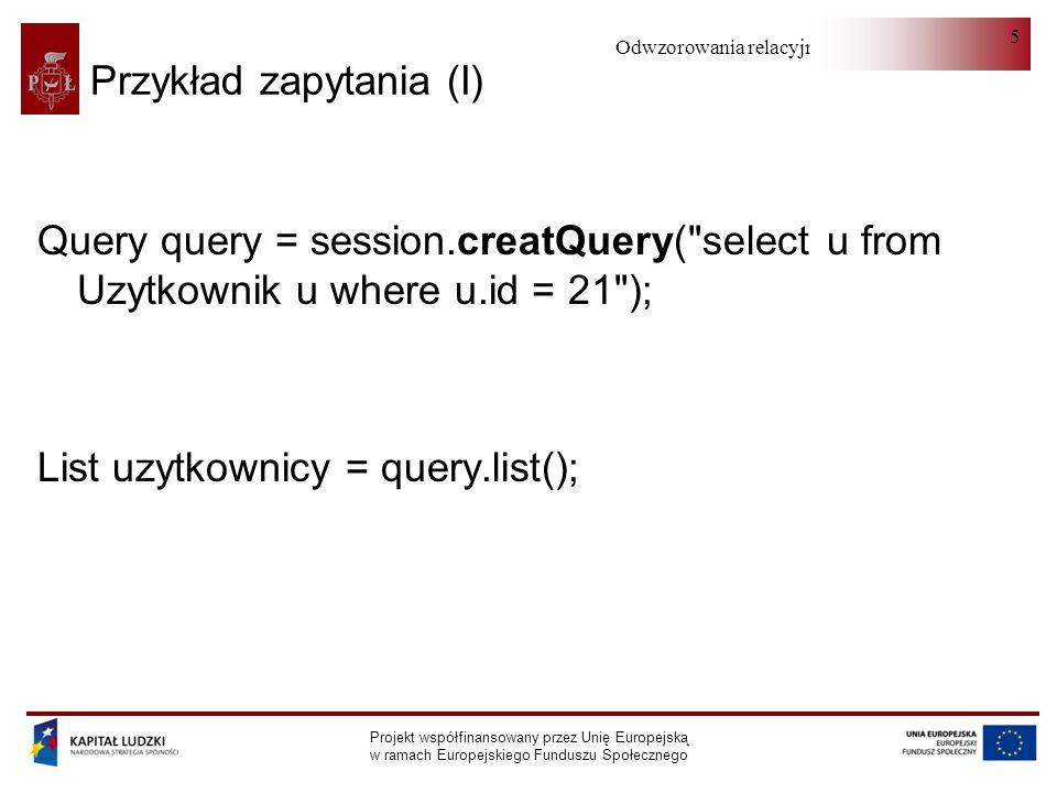 Odwzorowania relacyjno-obiektowe Projekt współfinansowany przez Unię Europejską w ramach Europejskiego Funduszu Społecznego 5 Przykład zapytania (I) Query query = session.creatQuery( select u from Uzytkownik u where u.id = 21 ); List uzytkownicy = query.list();