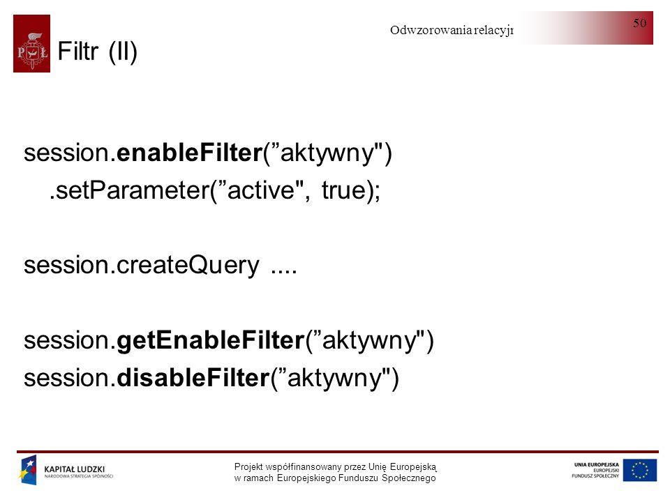 Odwzorowania relacyjno-obiektowe Projekt współfinansowany przez Unię Europejską w ramach Europejskiego Funduszu Społecznego 50 Filtr (II) session.enableFilter(aktywny ).setParameter(active , true); session.createQuery....