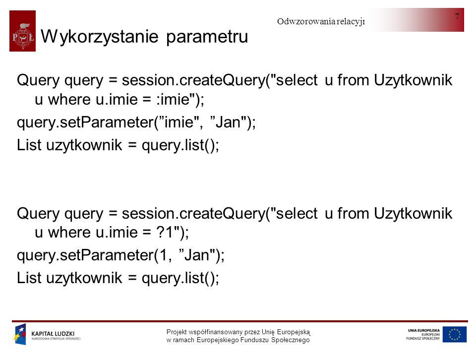 Odwzorowania relacyjno-obiektowe Projekt współfinansowany przez Unię Europejską w ramach Europejskiego Funduszu Społecznego 7 Wykorzystanie parametru Query query = session.createQuery( select u from Uzytkownik u where u.imie = :imie ); query.setParameter(imie , Jan ); List uzytkownik = query.list(); Query query = session.createQuery( select u from Uzytkownik u where u.imie = 1 ); query.setParameter(1, Jan ); List uzytkownik = query.list();