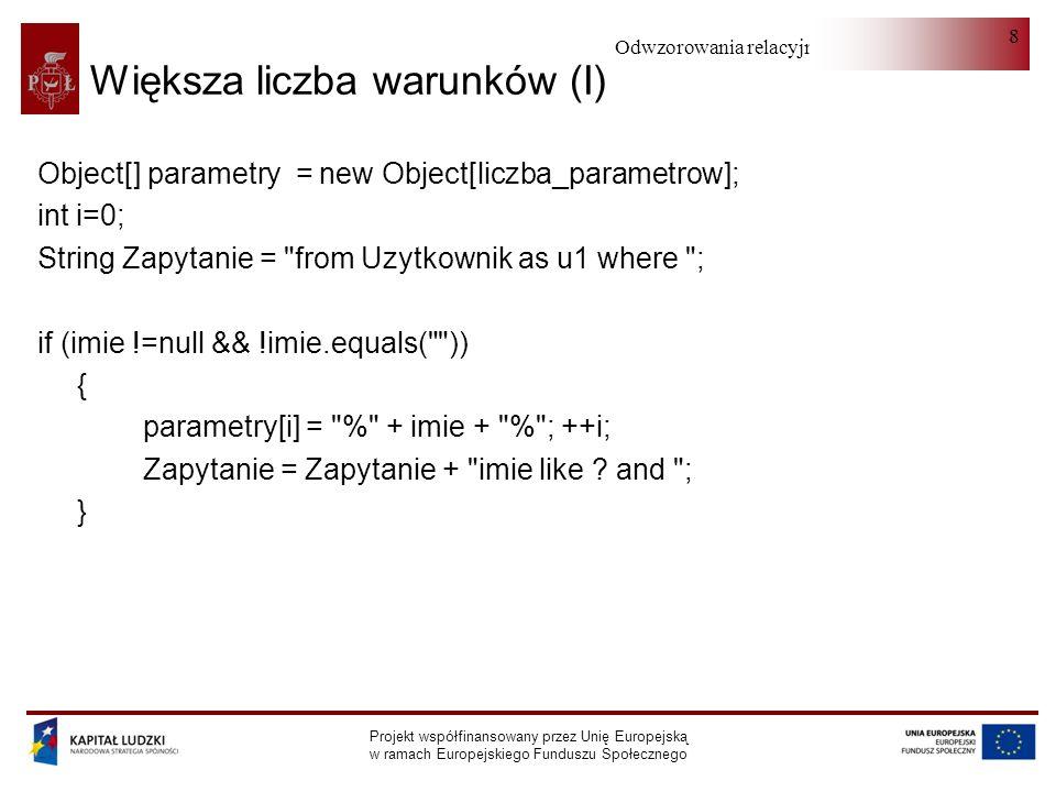 Odwzorowania relacyjno-obiektowe Projekt współfinansowany przez Unię Europejską w ramach Europejskiego Funduszu Społecznego 8 Większa liczba warunków (I) Object[] parametry = new Object[liczba_parametrow]; int i=0; String Zapytanie = from Uzytkownik as u1 where ; if (imie !=null && !imie.equals( )) { parametry[i] = % + imie + % ; ++i; Zapytanie = Zapytanie + imie like .