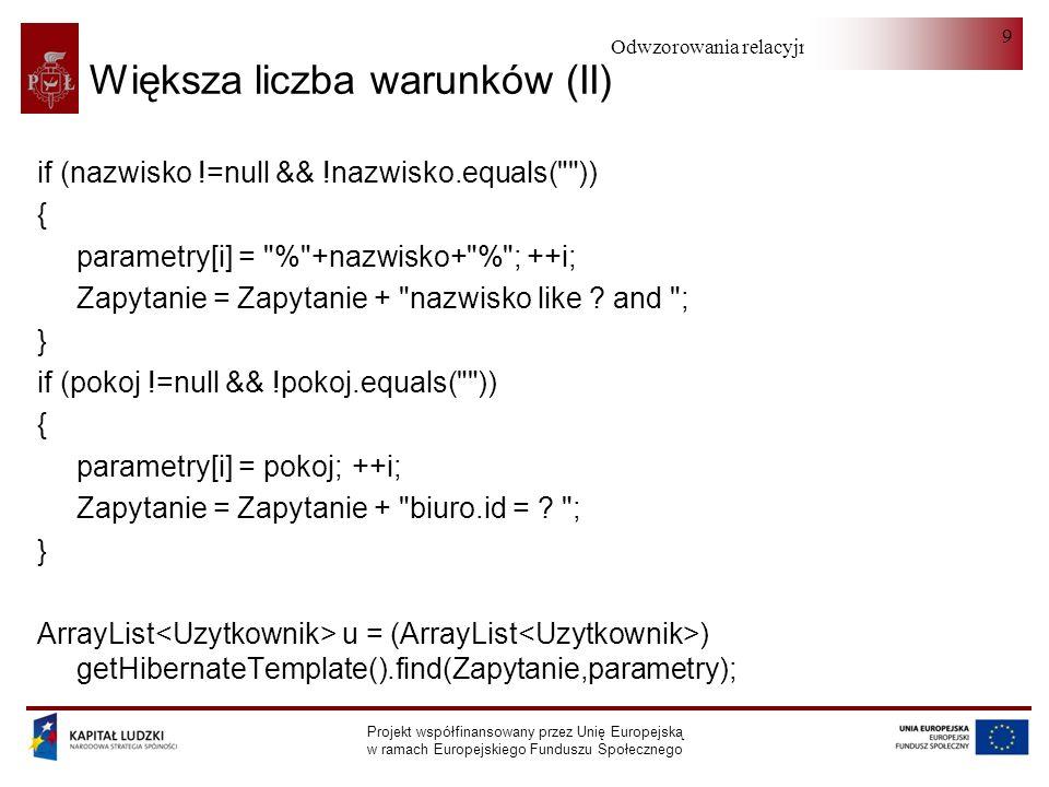 Odwzorowania relacyjno-obiektowe Projekt współfinansowany przez Unię Europejską w ramach Europejskiego Funduszu Społecznego 9 Większa liczba warunków (II) if (nazwisko !=null && !nazwisko.equals( )) { parametry[i] = % +nazwisko+ % ; ++i; Zapytanie = Zapytanie + nazwisko like .