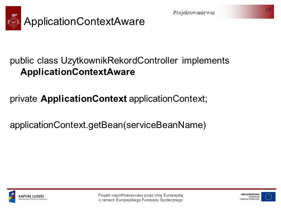 Projektowanie warstwy serwera Projekt współfinansowany przez Unię Europejską w ramach Europejskiego Funduszu Społecznego 19 ApplicationContextAware pu