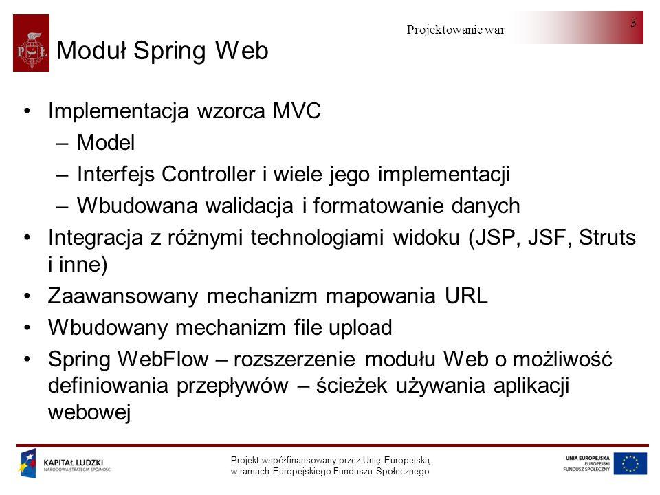 Projektowanie warstwy serwera Projekt współfinansowany przez Unię Europejską w ramach Europejskiego Funduszu Społecznego 4 DispatcherServlet Rolę zarządcy pełni zdefiniowany w pliku konfiguracyjnym web.xml serwlet będący instancją klasy DispatcherServlet Jest on odpowiedzialny za przyjmowanie żądań z zewnątrz i przekierowywanie żądań do właściwych kontrolerów Wymagane jest, aby konfiguracja aplikacji internetowej mieściła się w pliku konfiguracyjnym WEB-INF/sample- servlet.xml Do serwletu kontener będzie kierował wszystkie żądania, których adres URL pasuje do wzorca