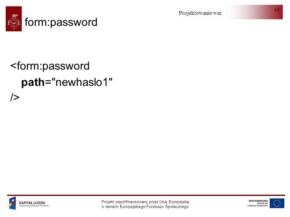 Projektowanie warstwy serwera Projekt współfinansowany przez Unię Europejską w ramach Europejskiego Funduszu Społecznego 48 form:password <form:passwo