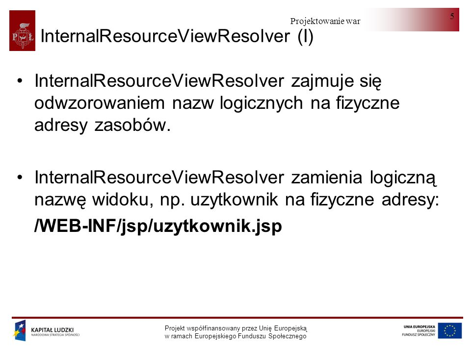 Projektowanie warstwy serwera Projekt współfinansowany przez Unię Europejską w ramach Europejskiego Funduszu Społecznego 6 InternalResourceViewResolver (II) <bean id= viewResolver class= org.springframework.web.servlet.view.InternalResourceViewResolver > /WEB-INF/jsp/.jsp