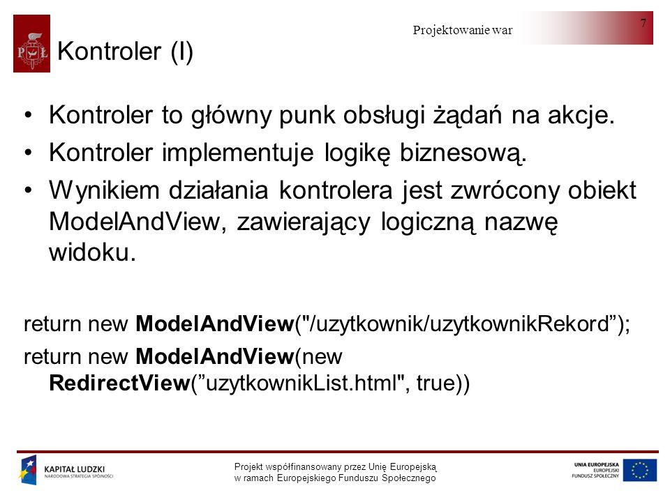 Projektowanie warstwy serwera Projekt współfinansowany przez Unię Europejską w ramach Europejskiego Funduszu Społecznego 98 Tabela - kontroler int row = ServletRequestUtils.getIntParameter(request, row , -1); if ( zapisz .equals(akcja)) uzytkownikCommand.zmienDziecko(); if ( edycja .equals(akcja)) { if (row == -1) return; uzytkownikCommand.edytujDziecko(row); } if ( usun .equals(akcja)) uzytkownikCommand.usunDziecko(row);