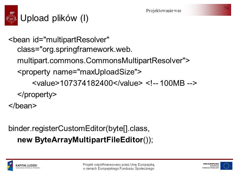 Projektowanie warstwy serwera Projekt współfinansowany przez Unię Europejską w ramach Europejskiego Funduszu Społecznego 74 Upload plików (I) <bean id