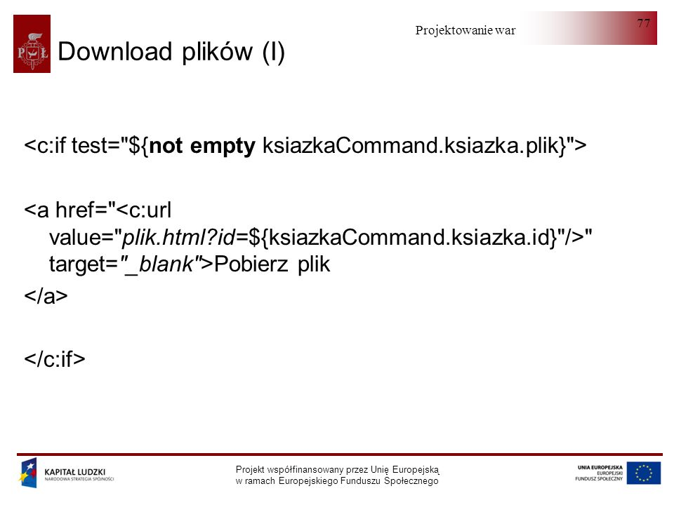Projektowanie warstwy serwera Projekt współfinansowany przez Unię Europejską w ramach Europejskiego Funduszu Społecznego 77 Download plików (I)