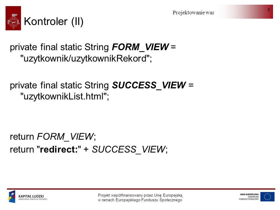 Projektowanie warstwy serwera Projekt współfinansowany przez Unię Europejską w ramach Europejskiego Funduszu Społecznego 69 BindingResult (errors) (I) errors.getErrorCount(); errors.getAllErrors(); errors.getFieldErrors(); errors.getGlobalErrors(); errors.setNestedPath( uzytkownik ); errors.pushNestedPath(uzytkownik ); errors.popNestedPath();