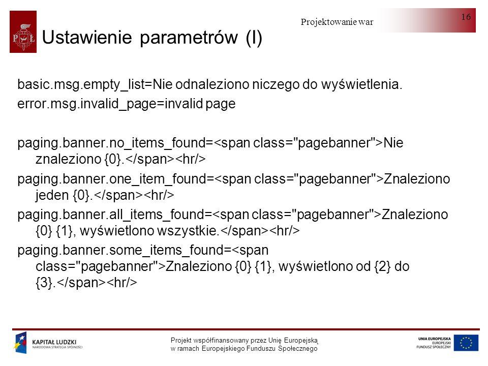 Projektowanie warstwy serwera Projekt współfinansowany przez Unię Europejską w ramach Europejskiego Funduszu Społecznego 16 Ustawienie parametrów (I) basic.msg.empty_list=Nie odnaleziono niczego do wyświetlenia.