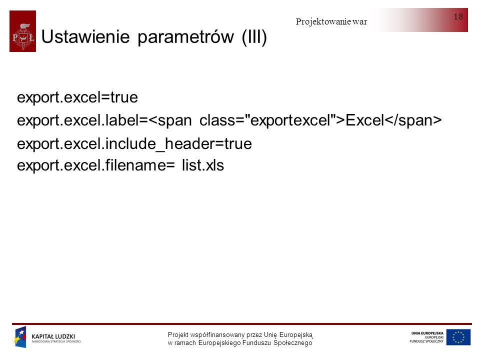 Projektowanie warstwy serwera Projekt współfinansowany przez Unię Europejską w ramach Europejskiego Funduszu Społecznego 18 Ustawienie parametrów (III) export.excel=true export.excel.label= Excel export.excel.include_header=true export.excel.filename= list.xls