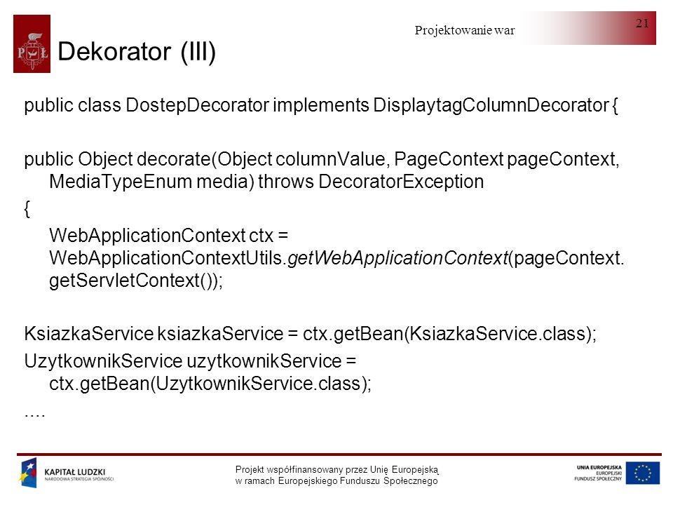 Projektowanie warstwy serwera Projekt współfinansowany przez Unię Europejską w ramach Europejskiego Funduszu Społecznego 21 Dekorator (III) public class DostepDecorator implements DisplaytagColumnDecorator { public Object decorate(Object columnValue, PageContext pageContext, MediaTypeEnum media) throws DecoratorException { WebApplicationContext ctx = WebApplicationContextUtils.getWebApplicationContext(pageContext.