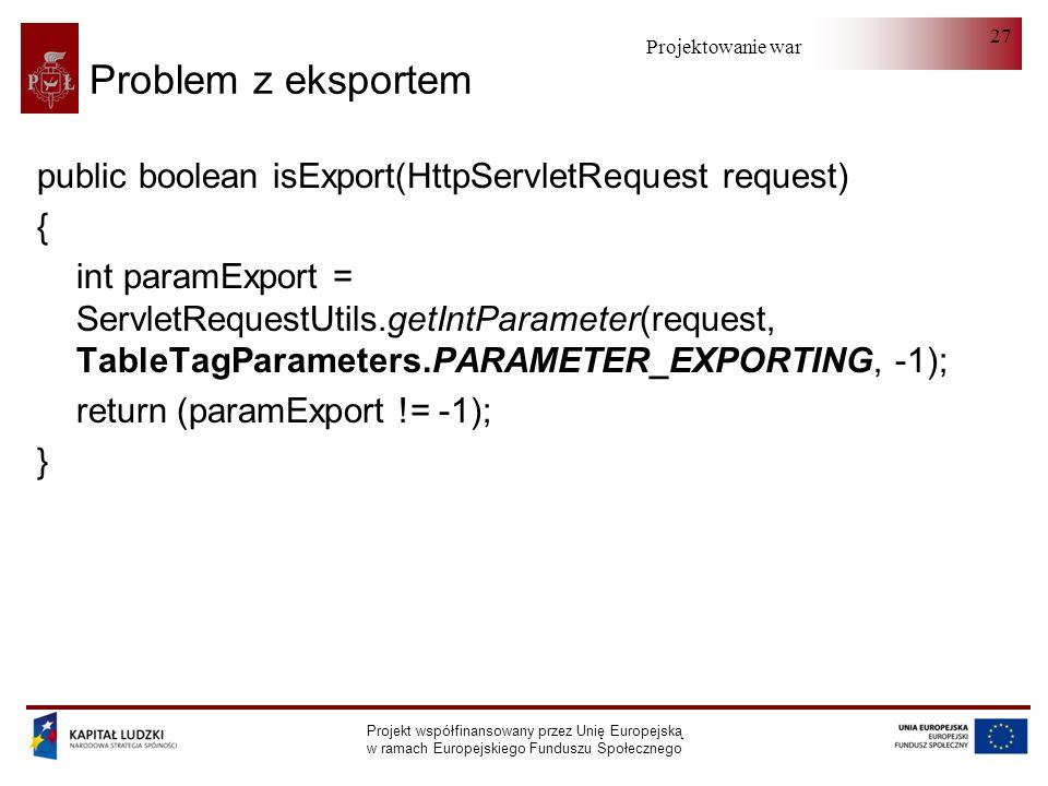 Projektowanie warstwy serwera Projekt współfinansowany przez Unię Europejską w ramach Europejskiego Funduszu Społecznego 27 Problem z eksportem public boolean isExport(HttpServletRequest request) { int paramExport = ServletRequestUtils.getIntParameter(request, TableTagParameters.PARAMETER_EXPORTING, -1); return (paramExport != -1); }