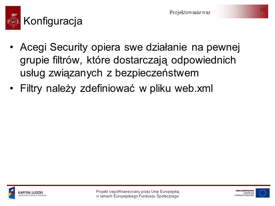 Projektowanie warstwy serwera Projekt współfinansowany przez Unię Europejską w ramach Europejskiego Funduszu Społecznego 10 Konfiguracja Acegi Security opiera swe działanie na pewnej grupie filtrów, które dostarczają odpowiednich usług związanych z bezpieczeństwem Filtry należy zdefiniować w pliku web.xml