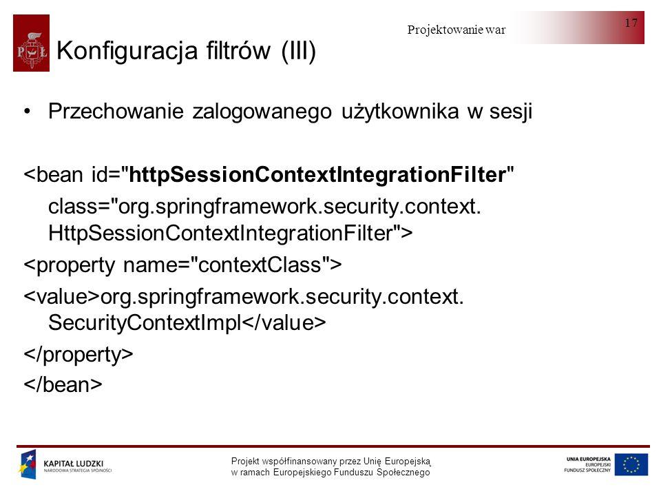 Projektowanie warstwy serwera Projekt współfinansowany przez Unię Europejską w ramach Europejskiego Funduszu Społecznego 17 Konfiguracja filtrów (III) Przechowanie zalogowanego użytkownika w sesji <bean id= httpSessionContextIntegrationFilter class= org.springframework.security.context.