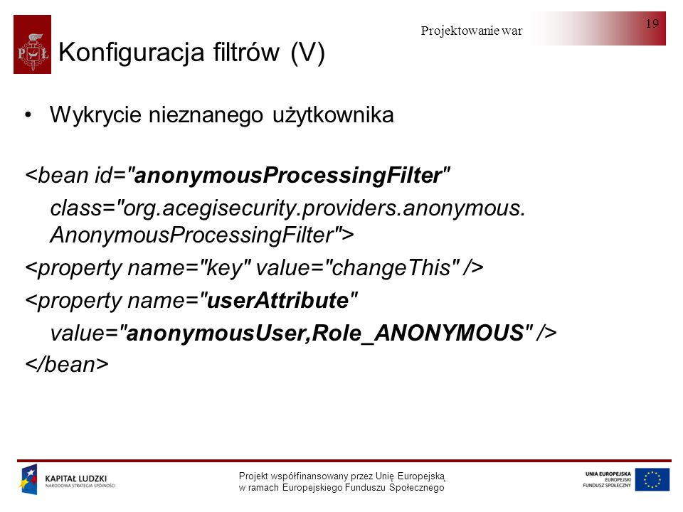 Projektowanie warstwy serwera Projekt współfinansowany przez Unię Europejską w ramach Europejskiego Funduszu Społecznego 19 Konfiguracja filtrów (V) Wykrycie nieznanego użytkownika <bean id= anonymousProcessingFilter class= org.acegisecurity.providers.anonymous.