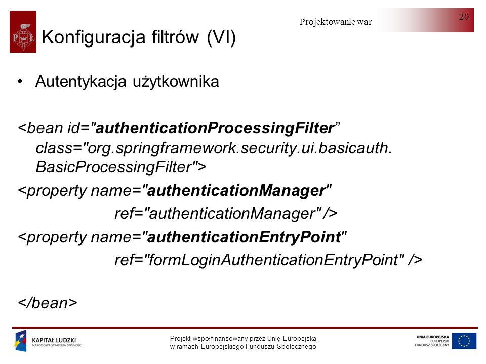 Projektowanie warstwy serwera Projekt współfinansowany przez Unię Europejską w ramach Europejskiego Funduszu Społecznego 20 Konfiguracja filtrów (VI) Autentykacja użytkownika <property name= authenticationManager ref= authenticationManager /> <property name= authenticationEntryPoint ref= formLoginAuthenticationEntryPoint />