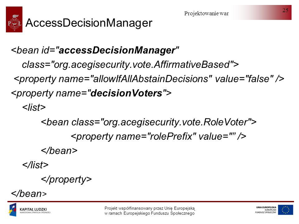Projektowanie warstwy serwera Projekt współfinansowany przez Unię Europejską w ramach Europejskiego Funduszu Społecznego 25 AccessDecisionManager <bean id= accessDecisionManager class= org.acegisecurity.vote.AffirmativeBased >